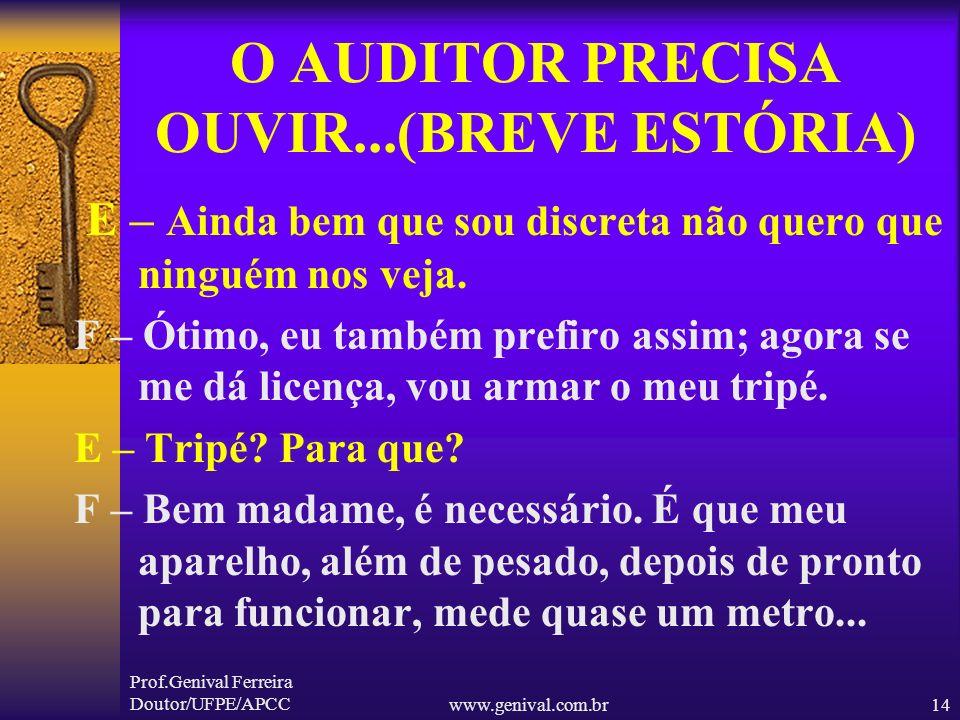 Prof.Genival Ferreira Doutor/UFPE/APCCwww.genival.com.br13 O AUDITOR PRECISA OUVIR...(BREVE ESTÓRIA) E – Que horror! F – Foi um dos serviços mais duro