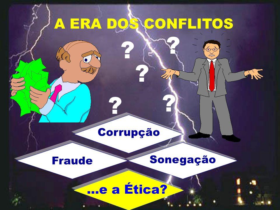 A ERA DOS CONFLITOS ? ? ? ? ? Corrupção Fraude Sonegação...e a Ética?