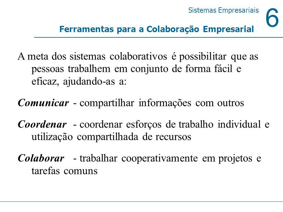 6 Sistemas Empresariais Ferramentas para a Colaboração Empresarial A meta dos sistemas colaborativos é possibilitar que as pessoas trabalhem em conjun