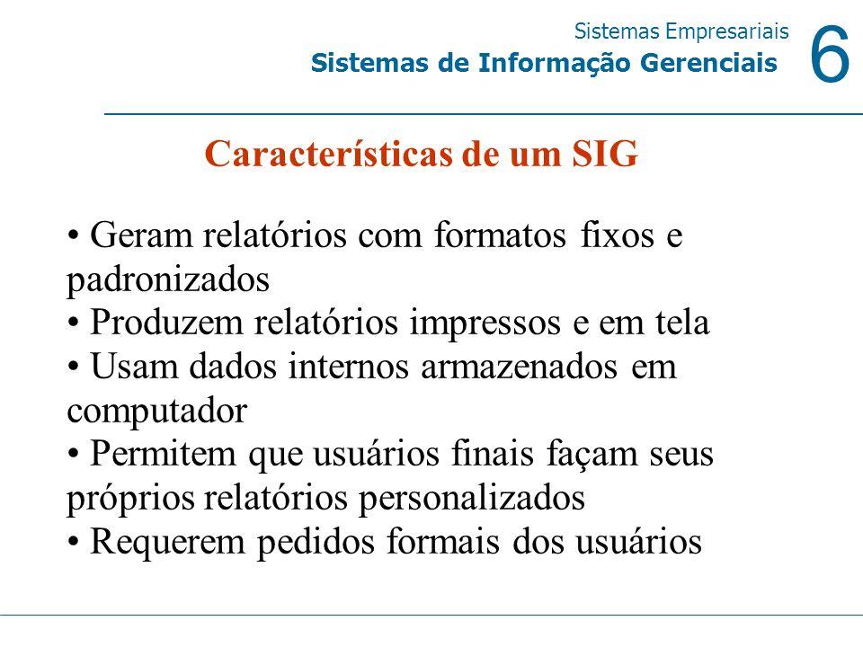6 Sistemas Empresariais Sistemas de Informação Gerenciais Características de um SIG Geram relatórios com formatos fixos e padronizados Produzem relató