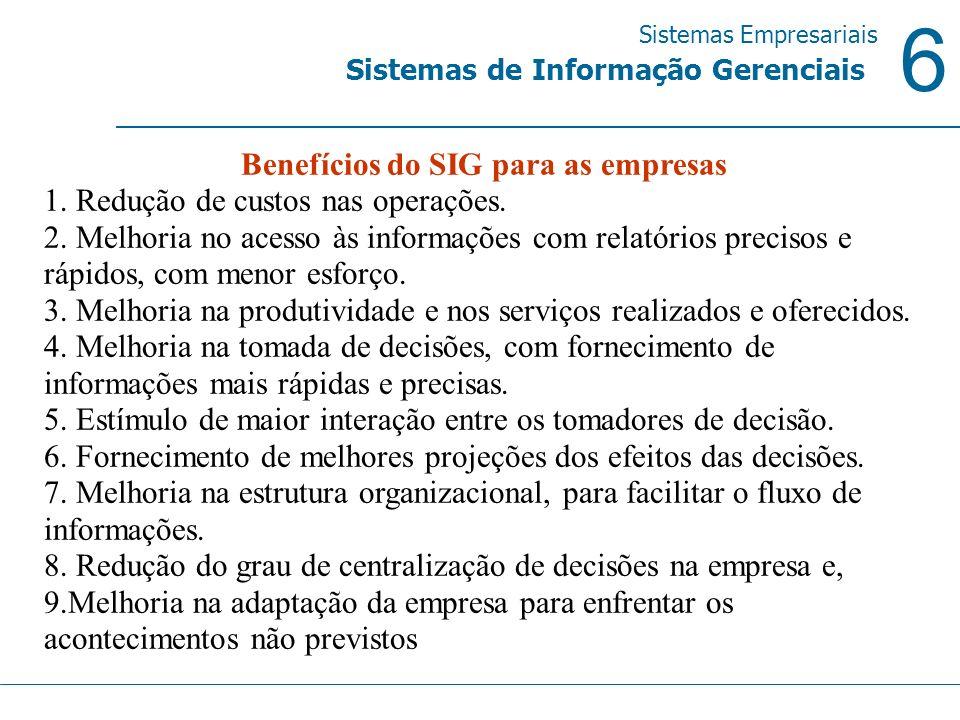 6 Sistemas Empresariais Sistemas de Informação Gerenciais Benefícios do SIG para as empresas 1. Redução de custos nas operações. 2. Melhoria no acesso