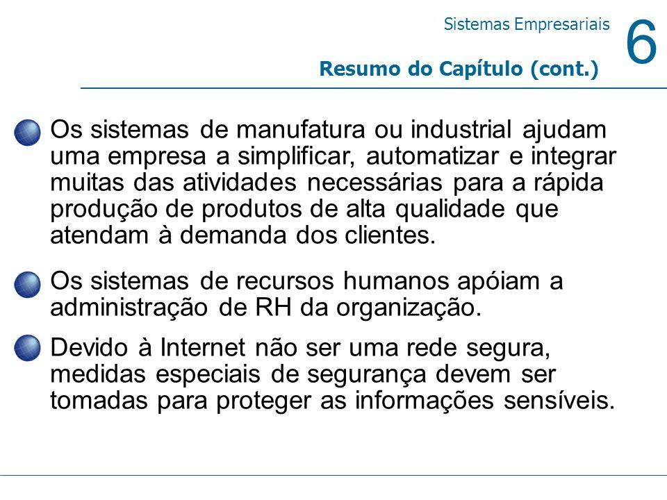 6 Sistemas Empresariais Resumo do Capítulo (cont.) Os sistemas de manufatura ou industrial ajudam uma empresa a simplificar, automatizar e integrar mu