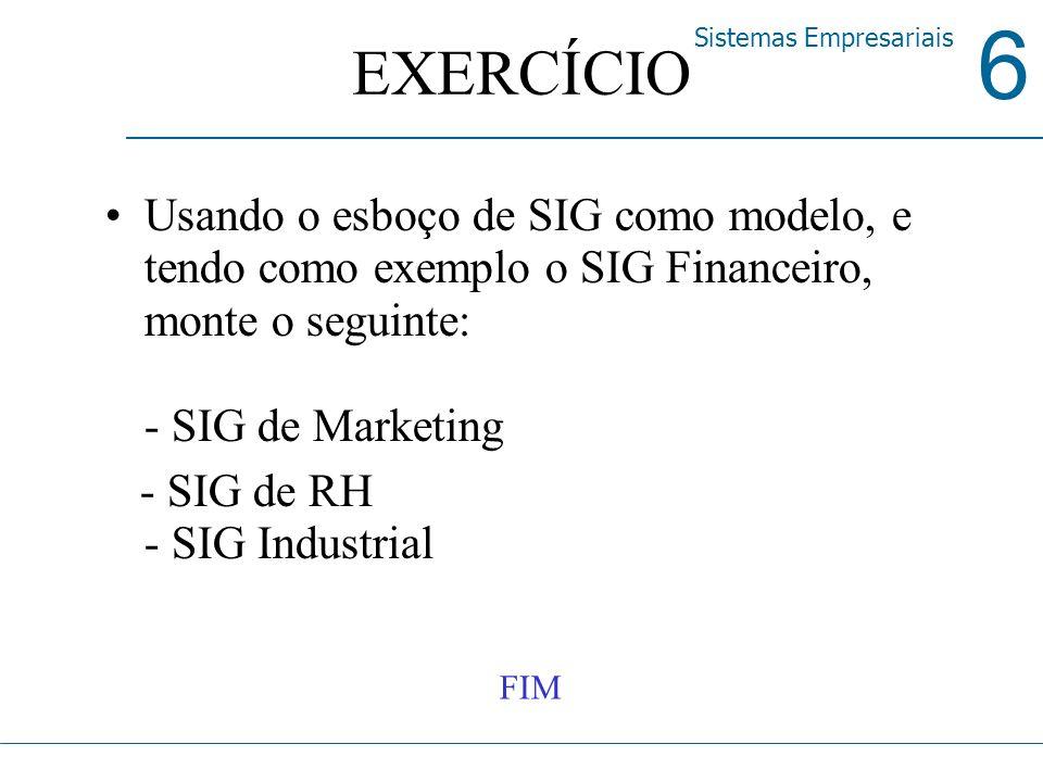 6 Sistemas Empresariais EXERCÍCIO Usando o esboço de SIG como modelo, e tendo como exemplo o SIG Financeiro, monte o seguinte: - SIG de Marketing - SI