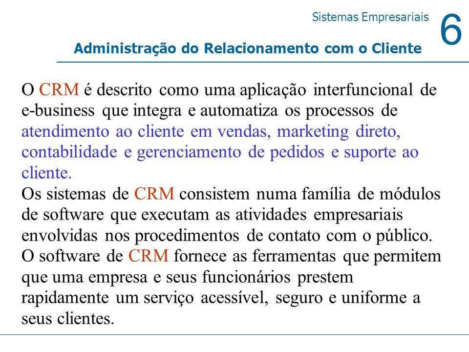6 Sistemas Empresariais Administração do Relacionamento com o Cliente O CRM é descrito como uma aplicação interfuncional de e-business que integra e a