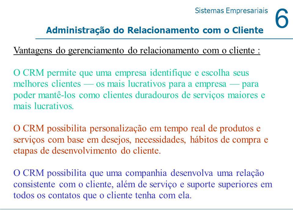 6 Sistemas Empresariais Administração do Relacionamento com o Cliente Vantagens do gerenciamento do relacionamento com o cliente : O CRM permite que u