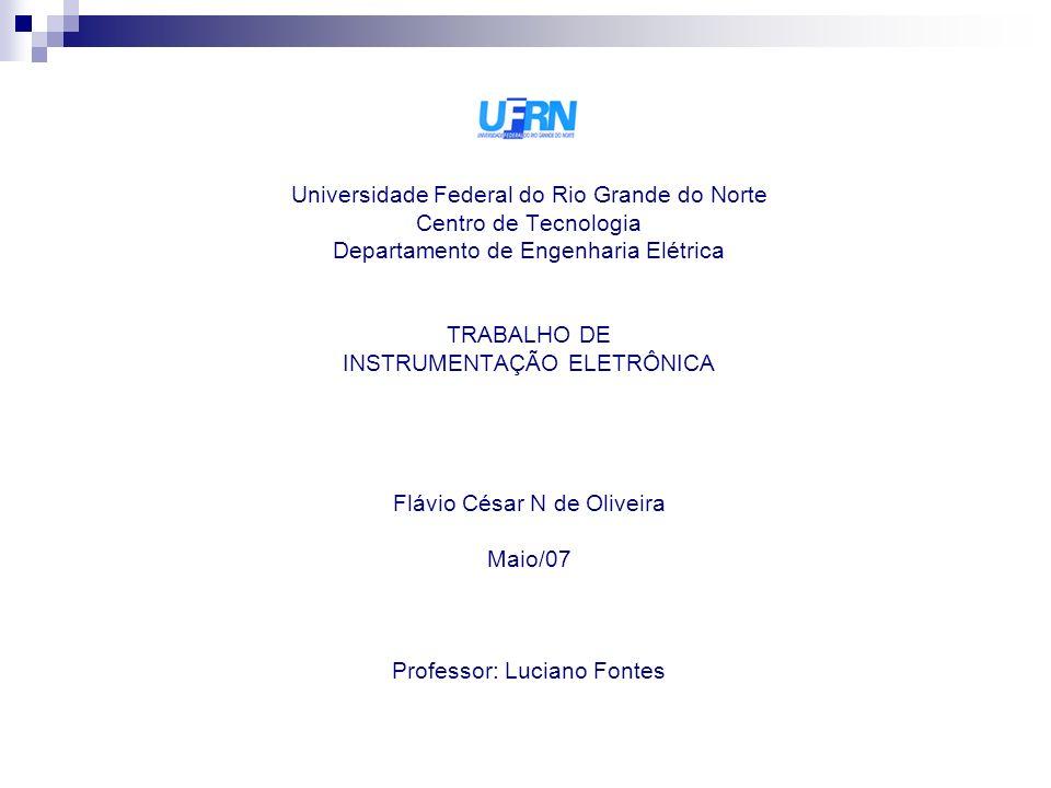 Universidade Federal do Rio Grande do Norte Centro de Tecnologia Departamento de Engenharia Elétrica TRABALHO DE INSTRUMENTAÇÃO ELETRÔNICA Flávio Césa
