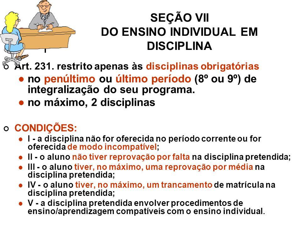 SEÇÃO VII DO ENSINO INDIVIDUAL EM DISCIPLINA Art.231.