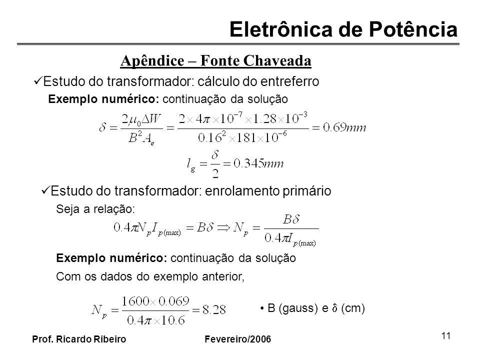 Eletrônica de Potência Fevereiro/2006Prof. Ricardo Ribeiro 11 Apêndice – Fonte Chaveada Estudo do transformador: cálculo do entreferro Exemplo numéric