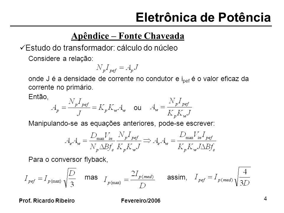 Eletrônica de Potência Fevereiro/2006Prof. Ricardo Ribeiro 4 Apêndice – Fonte Chaveada Estudo do transformador: cálculo do núcleo Considere a relação: