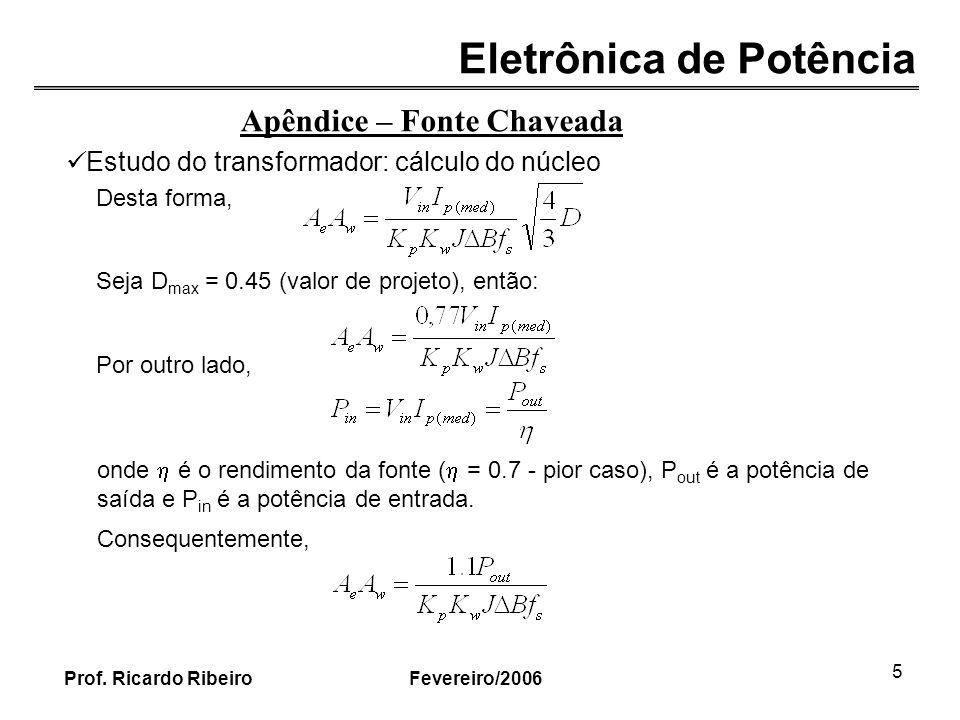 Eletrônica de Potência Fevereiro/2006Prof. Ricardo Ribeiro 5 onde é o rendimento da fonte ( = 0.7 - pior caso), P out é a potência de saída e P in é a