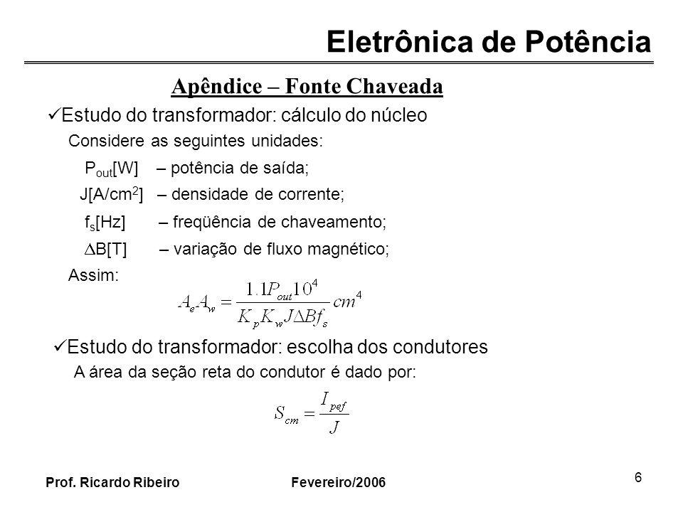 Eletrônica de Potência Fevereiro/2006Prof. Ricardo Ribeiro 6 Apêndice – Fonte Chaveada Estudo do transformador: cálculo do núcleo Considere as seguint