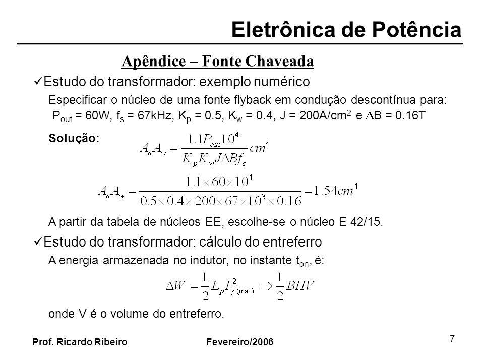 Eletrônica de Potência Fevereiro/2006Prof. Ricardo Ribeiro 7 Apêndice – Fonte Chaveada Estudo do transformador: exemplo numérico Especificar o núcleo
