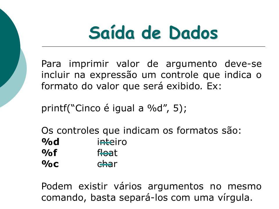 Saída de Dados Para imprimir valor de argumento deve-se incluir na expressão um controle que indica o formato do valor que será exibido. Ex: printf(Ci