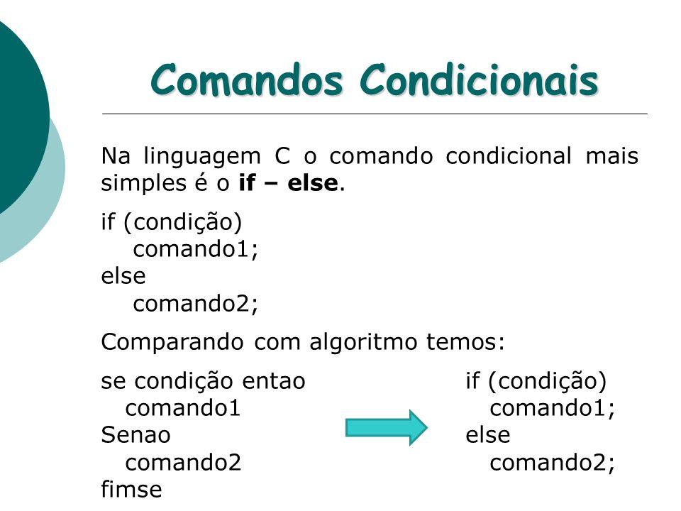 Comandos Condicionais Na linguagem C o comando condicional mais simples é o if – else. if (condição) comando1; else comando2; Comparando com algoritmo