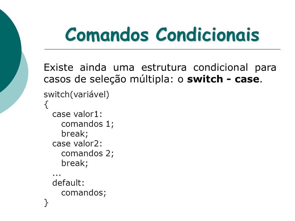 Comandos Condicionais Existe ainda uma estrutura condicional para casos de seleção múltipla: o switch - case. switch(variável) { case valor1: comandos