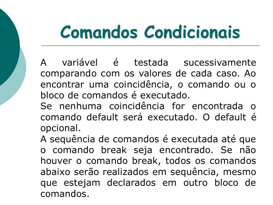 Comandos Condicionais A variável é testada sucessivamente comparando com os valores de cada caso. Ao encontrar uma coincidência, o comando ou o bloco