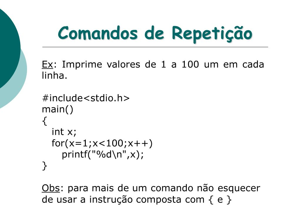 Comandos de Repetição Ex: Imprime valores de 1 a 100 um em cada linha. #include main() { int x; for(x=1;x<100;x++) printf(