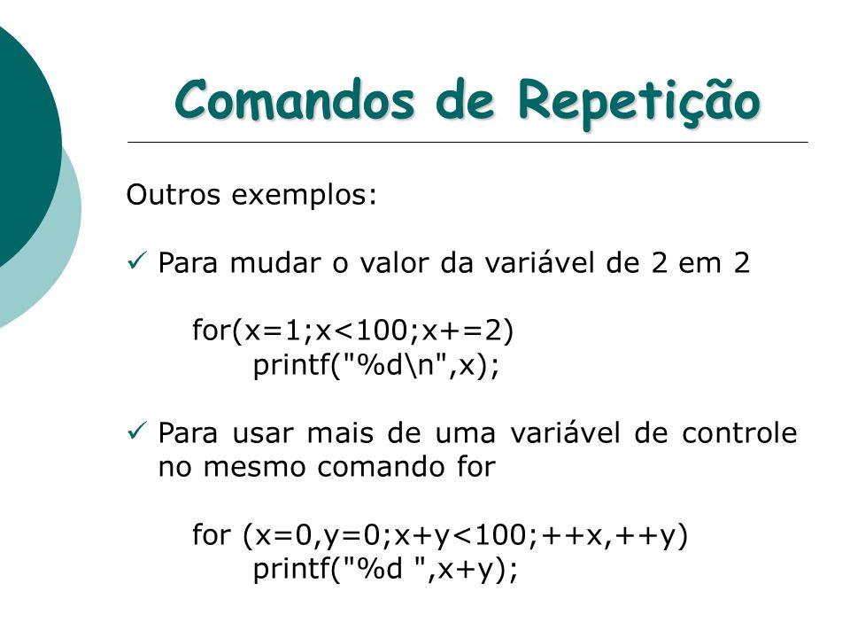 Comandos de Repetição Outros exemplos: Para mudar o valor da variável de 2 em 2 for(x=1;x<100;x+=2) printf(