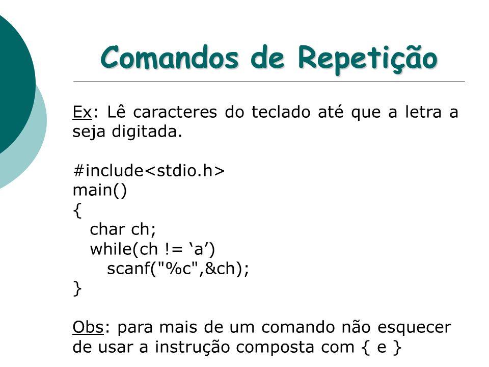 Comandos de Repetição Ex: Lê caracteres do teclado até que a letra a seja digitada. #include main() { char ch; while(ch != a) scanf(