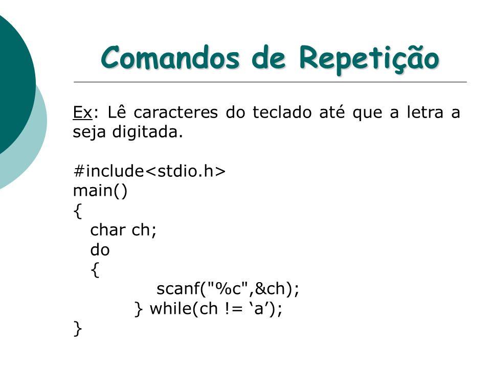 Comandos de Repetição Ex: Lê caracteres do teclado até que a letra a seja digitada. #include main() { char ch; do { scanf(