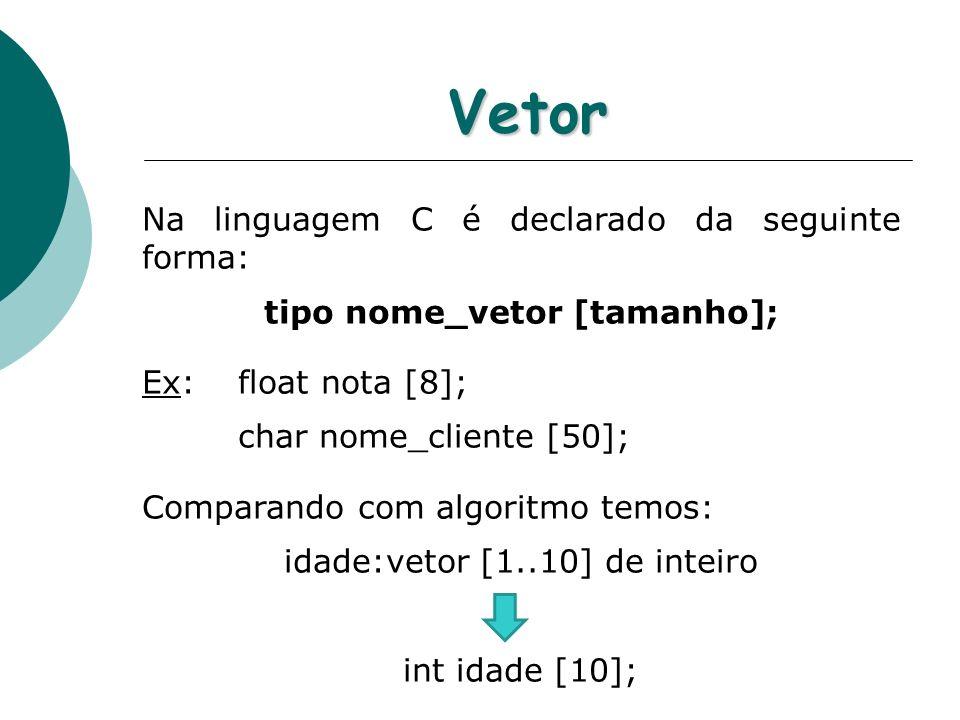 Vetor Na linguagem C é declarado da seguinte forma: tipo nome_vetor [tamanho]; Ex:float nota [8]; char nome_cliente [50]; Comparando com algoritmo tem