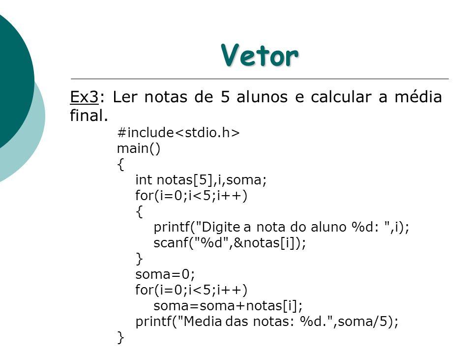 Vetor Ex3: Ler notas de 5 alunos e calcular a média final. #include main() { int notas[5],i,soma; for(i=0;i<5;i++) { printf(