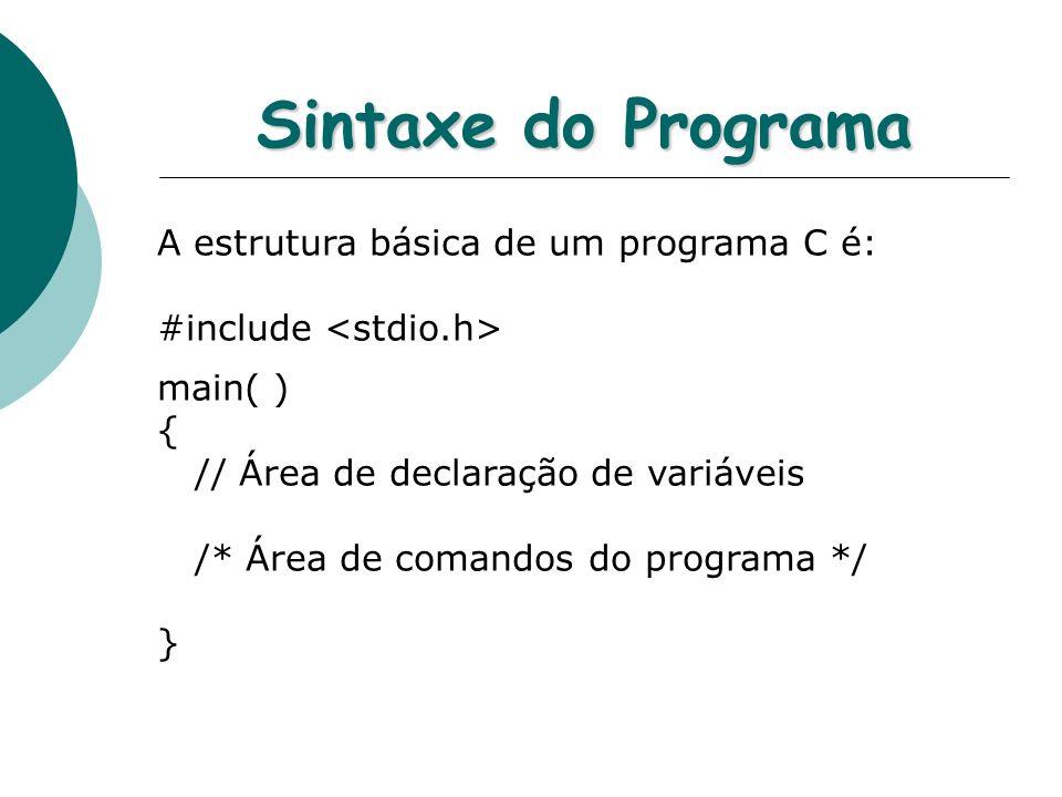 Sintaxe do Programa A estrutura básica de um programa C é: #include main( ) { // Área de declaração de variáveis /* Área de comandos do programa */ }