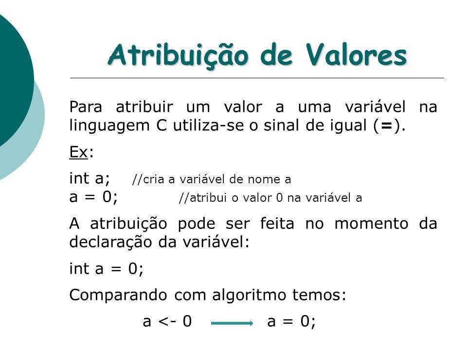 Atribuição de Valores Para atribuir um valor a uma variável na linguagem C utiliza-se o sinal de igual (=). Ex: int a; //cria a variável de nome a a =
