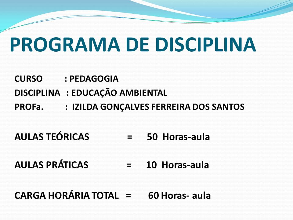 CURSO : PEDAGOGIA DISCIPLINA : EDUCAÇÃO AMBIENTAL PROFa. : IZILDA GONÇALVES FERREIRA DOS SANTOS AULAS TEÓRICAS = 50 Horas-aula AULAS PRÁTICAS = 10 Hor