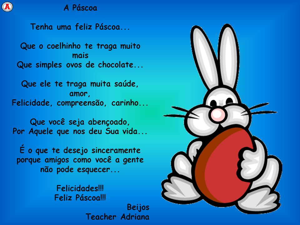 A Páscoa Tenha uma feliz Páscoa... Que o coelhinho te traga muito mais Que simples ovos de chocolate... Que ele te traga muita saúde, amor, Felicidade