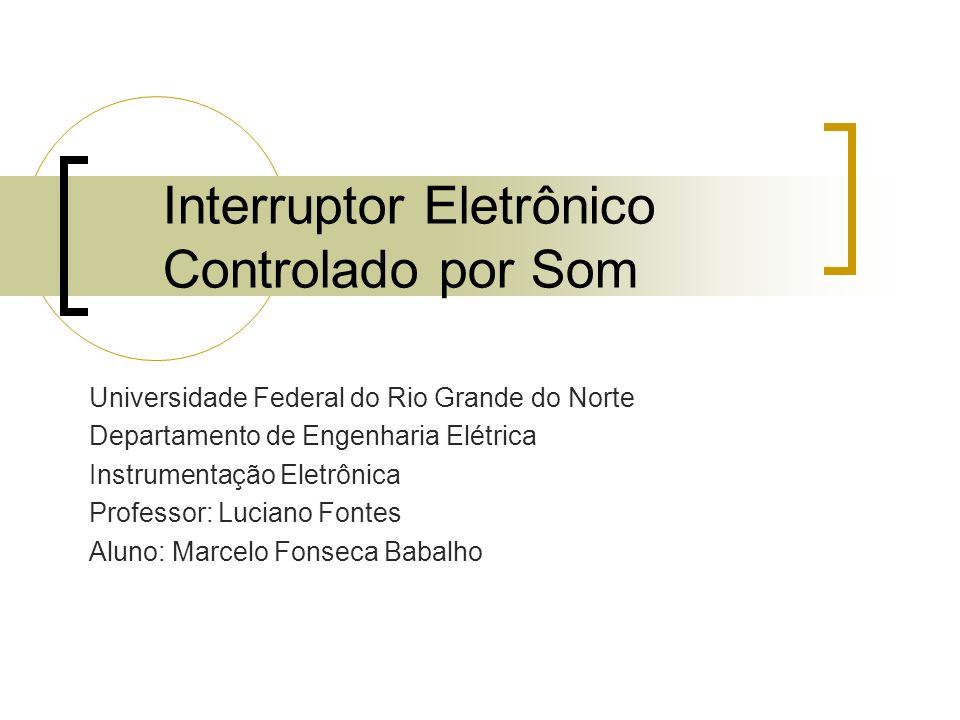 Interruptor Eletrônico Controlado por Som Universidade Federal do Rio Grande do Norte Departamento de Engenharia Elétrica Instrumentação Eletrônica Pr