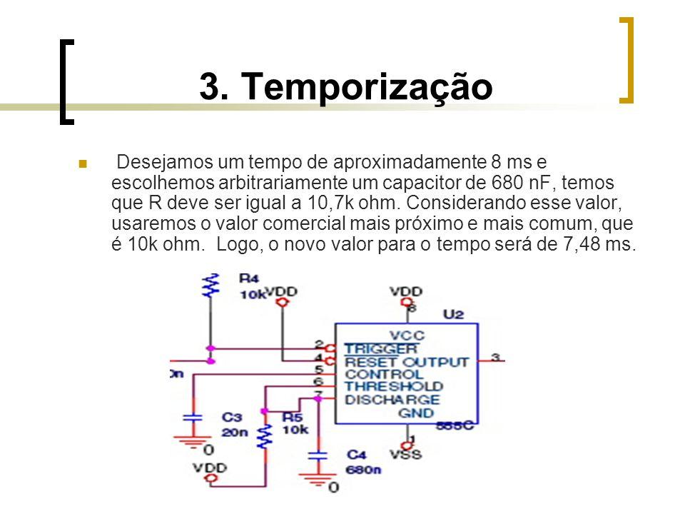 3. Temporização Desejamos um tempo de aproximadamente 8 ms e escolhemos arbitrariamente um capacitor de 680 nF, temos que R deve ser igual a 10,7k ohm