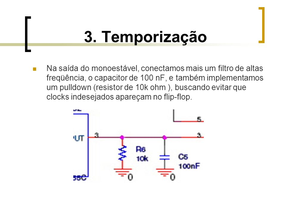 3. Temporização Na saída do monoestável, conectamos mais um filtro de altas freqüência, o capacitor de 100 nF, e também implementamos um pulldown (res