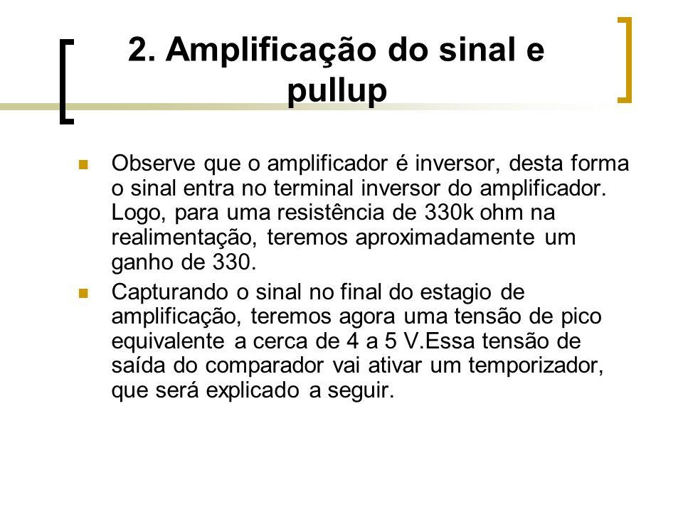 2. Amplificação do sinal e pullup Observe que o amplificador é inversor, desta forma o sinal entra no terminal inversor do amplificador. Logo, para um