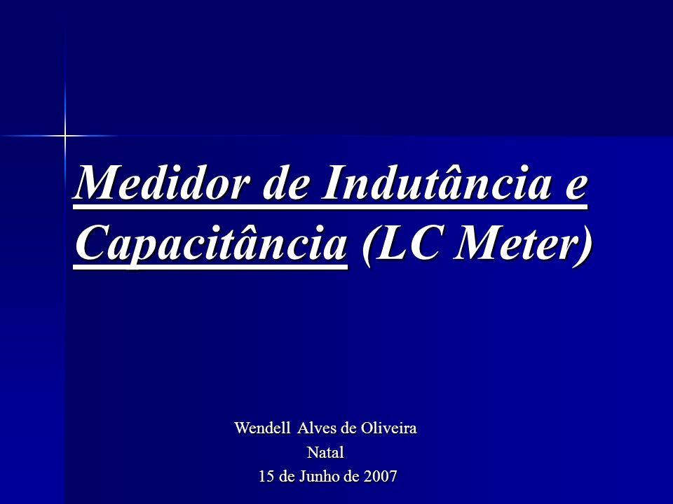 Medidor de Indutância e Capacitância (LC Meter) Wendell Alves de Oliveira Natal 15 de Junho de 2007 15 de Junho de 2007