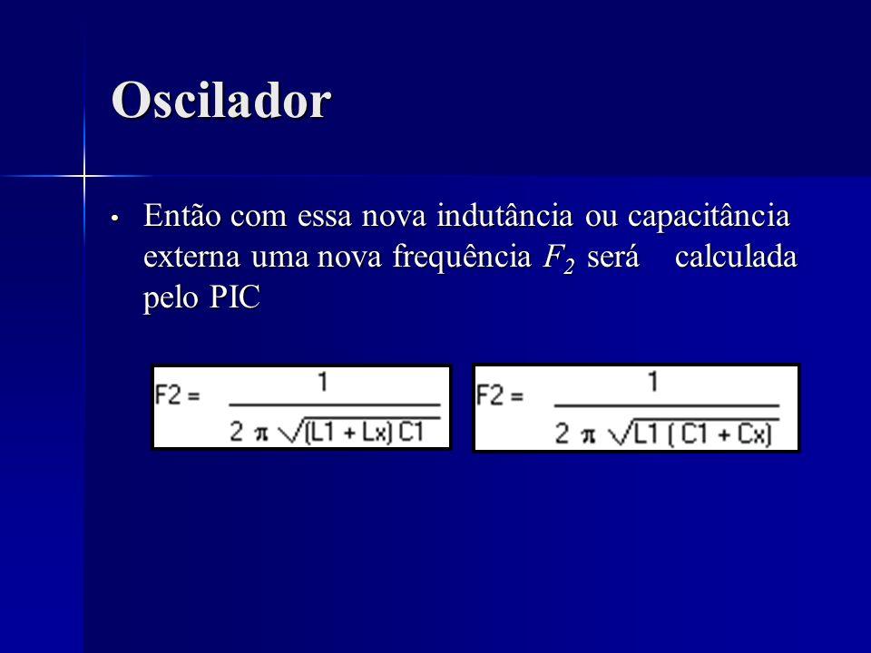 Oscilador Então com essa nova indutância ou capacitância externa uma nova frequência F 2 será calculada pelo PIC Então com essa nova indutância ou cap
