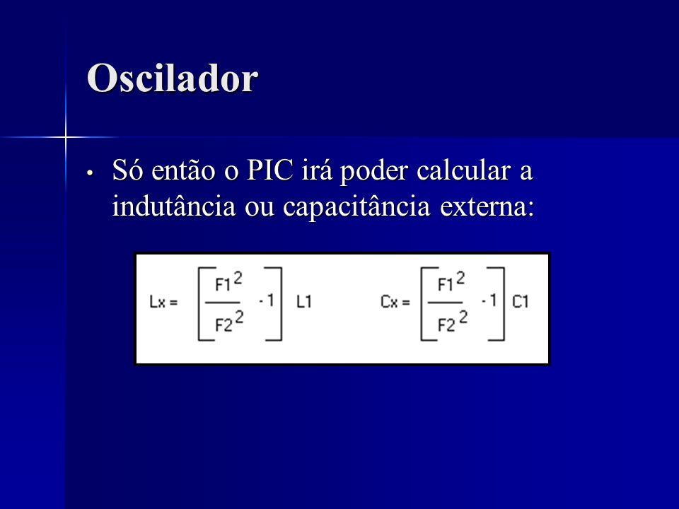 Oscilador Só então o PIC irá poder calcular a indutância ou capacitância externa: Só então o PIC irá poder calcular a indutância ou capacitância exter