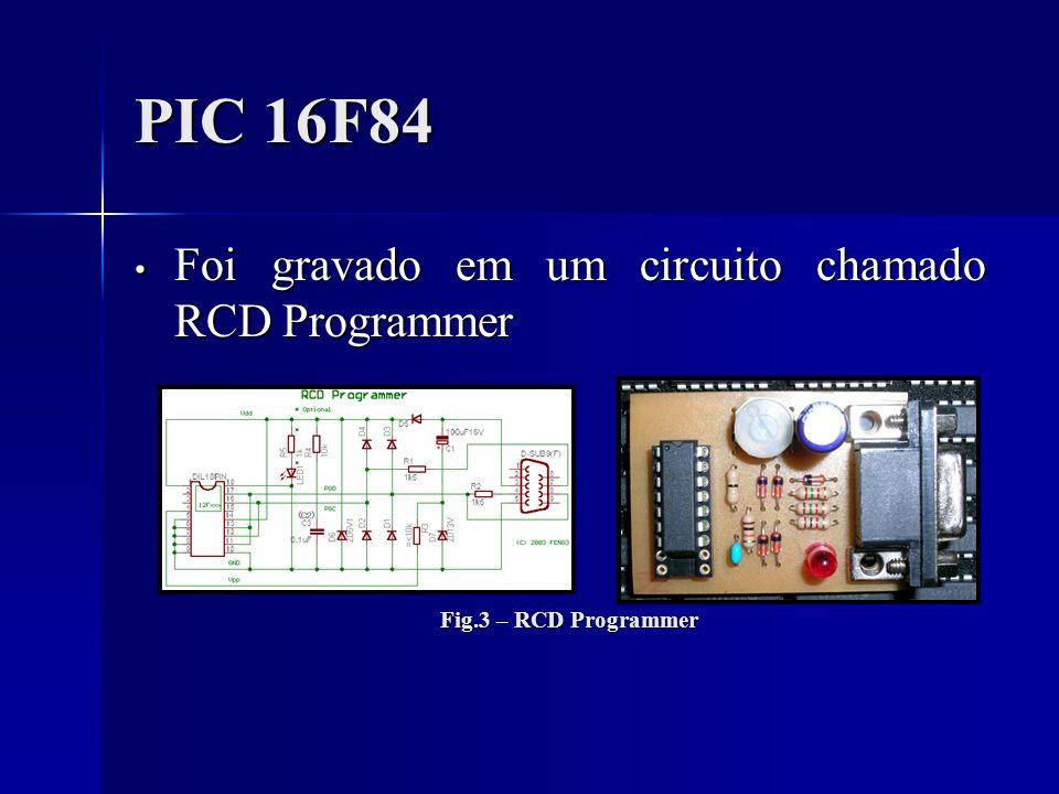 PIC 16F84 Foi gravado em um circuito chamado RCD Programmer Foi gravado em um circuito chamado RCD Programmer Fig.3 – RCD Programmer