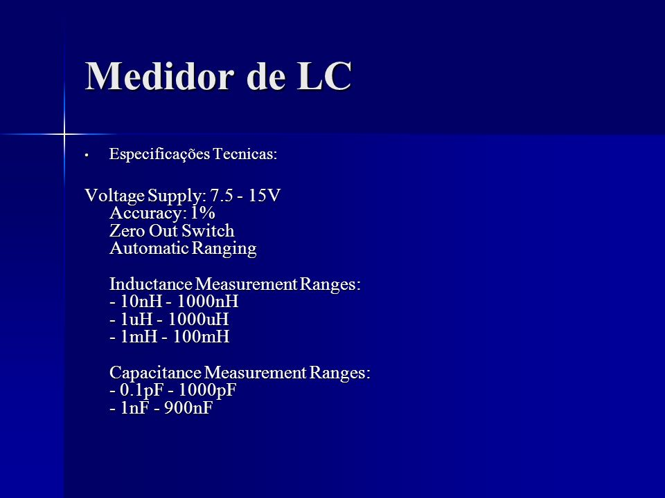 Medidor de LC Especificações Tecnicas: Especificações Tecnicas: Voltage Supply: 7.5 - 15V Accuracy: 1% Zero Out Switch Automatic Ranging Inductance Me
