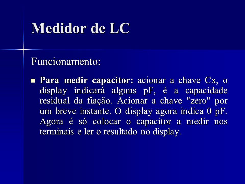 Medidor de LC Para medir capacitor: acionar a chave Cx, o display indicará alguns pF, é a capacidade residual da fiação. Acionar a chave
