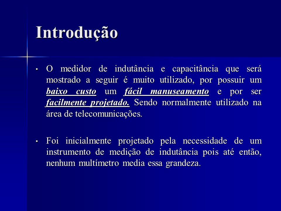 Introdução O medidor de indutância e capacitância que será mostrado a seguir é muito utilizado, por possuir um baixo custo um fácil manuseamento e por