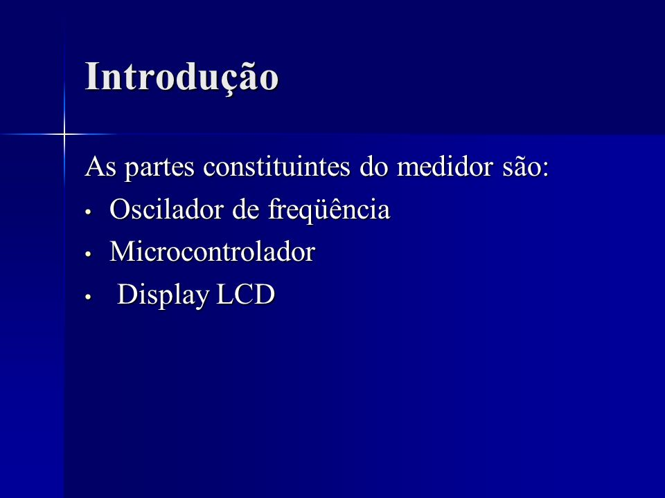 Introdução As partes constituintes do medidor são: Oscilador de freqüência Oscilador de freqüência Microcontrolador Microcontrolador Display LCD Displ