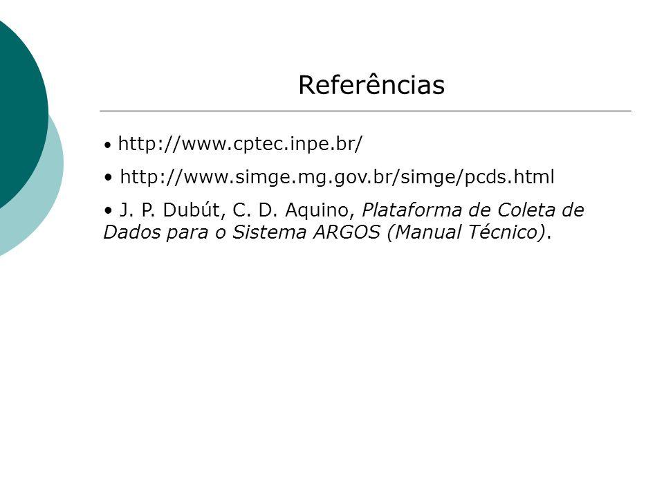 Referências http://www.cptec.inpe.br/ http://www.simge.mg.gov.br/simge/pcds.html J. P. Dubút, C. D. Aquino, Plataforma de Coleta de Dados para o Siste