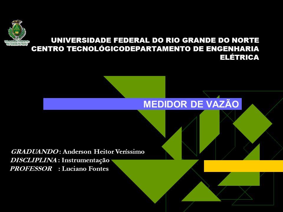 UNIVERSIDADE FEDERAL DO RIO GRANDE DO NORTE CENTRO TECNOLÓGICODEPARTAMENTO DE ENGENHARIA ELÉTRICA MEDIDOR DE VAZÃO GRADUANDO : Anderson Heitor Veríssi
