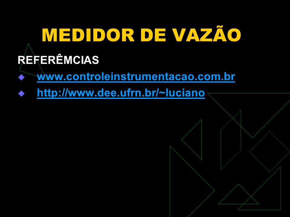 MEDIDOR DE VAZÃO REFERÊMCIAS www.controleinstrumentacao.com.br http://www.dee.ufrn.br/~luciano
