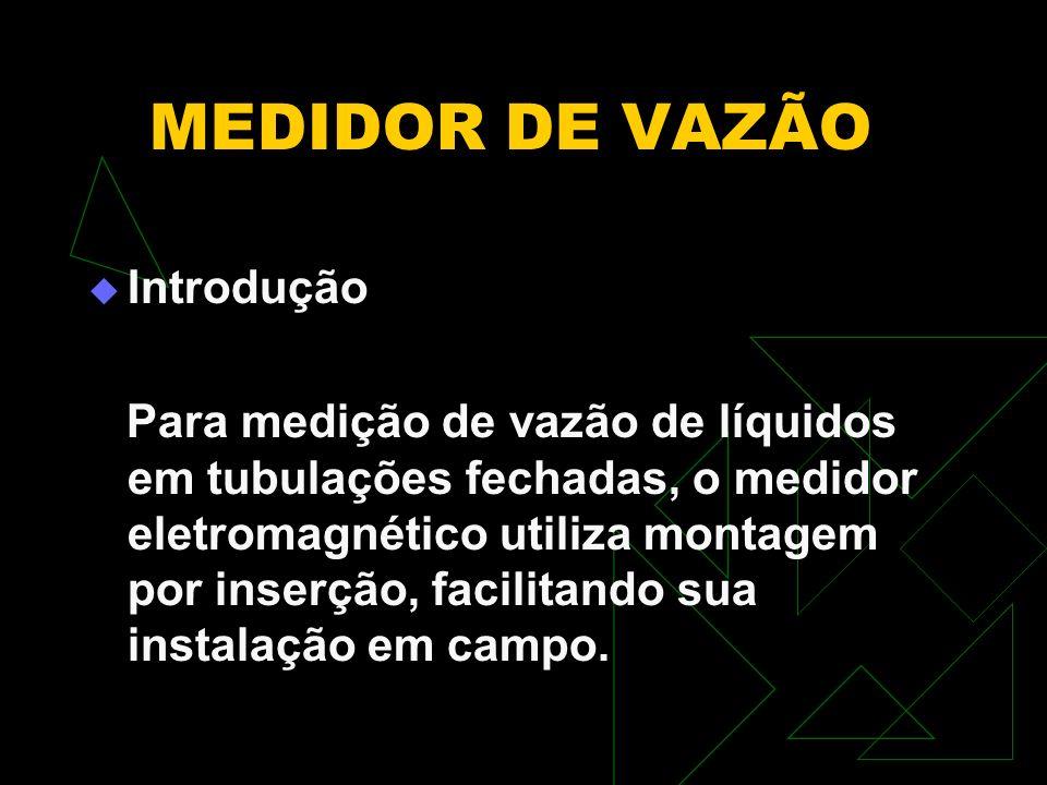 MEDIDOR DE VAZÃO Introdução Para medição de vazão de líquidos em tubulações fechadas, o medidor eletromagnético utiliza montagem por inserção, facilit