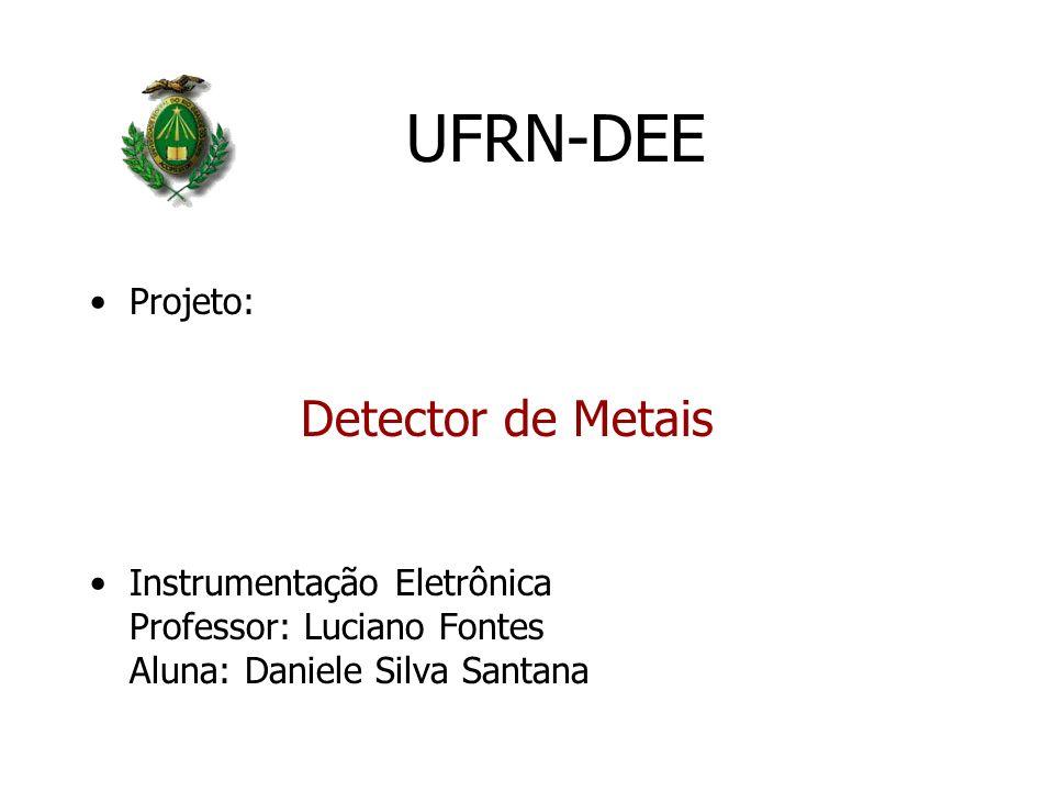 UFRN-DEE Projeto: Detector de Metais Instrumentação Eletrônica Professor: Luciano Fontes Aluna: Daniele Silva Santana