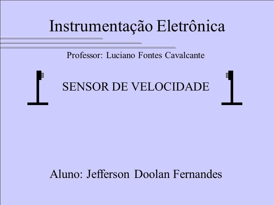 Instrumentação Eletrônica SENSOR DE VELOCIDADE Aluno: Jefferson Doolan Fernandes Professor: Luciano Fontes Cavalcante