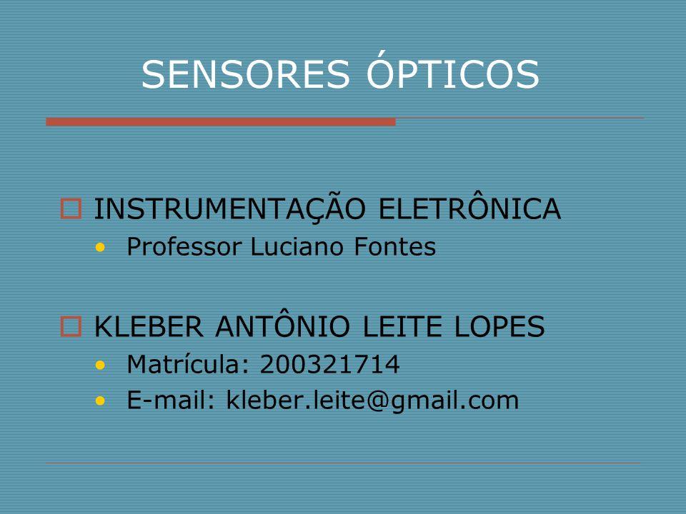 SENSORES ÓPTICOS INSTRUMENTAÇÃO ELETRÔNICA Professor Luciano Fontes KLEBER ANTÔNIO LEITE LOPES Matrícula: 200321714 E-mail: kleber.leite@gmail.com