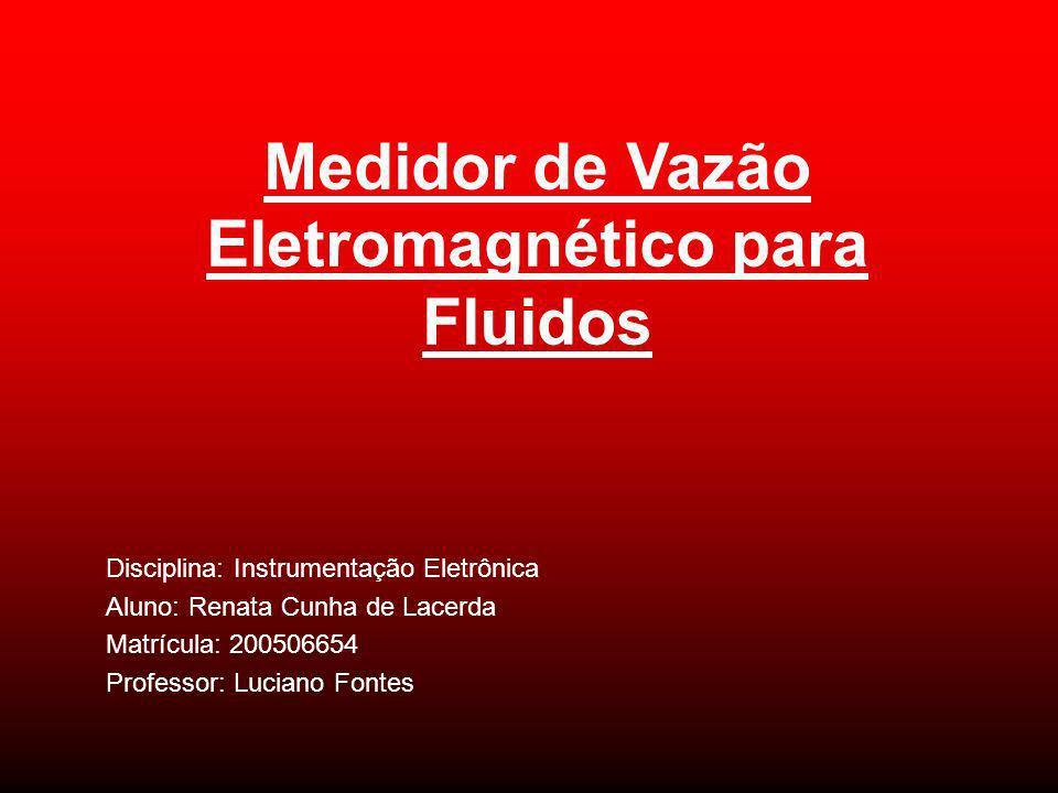 Medidor de Vazão Eletromagnético para Fluidos Disciplina: Instrumentação Eletrônica Aluno: Renata Cunha de Lacerda Matrícula: 200506654 Professor: Luc